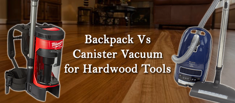 Canister vs Backpack Vacuum Cleaner for Hardwood Tools Image